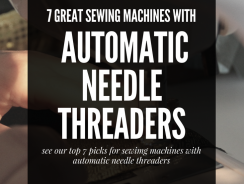 7 Great Sewing Machines with an Automatic Needle Threader